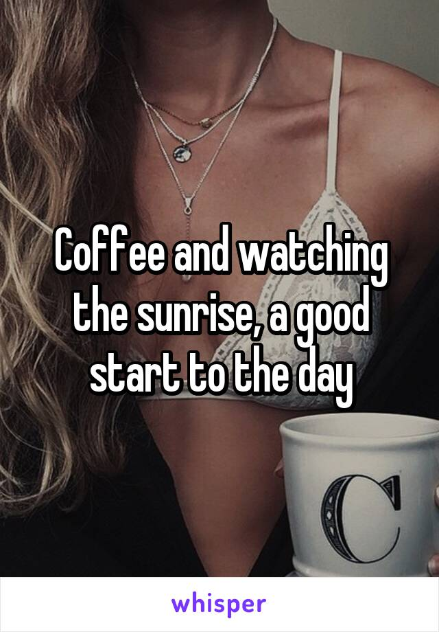 Coffee and watching the sunrise, a good start to the day