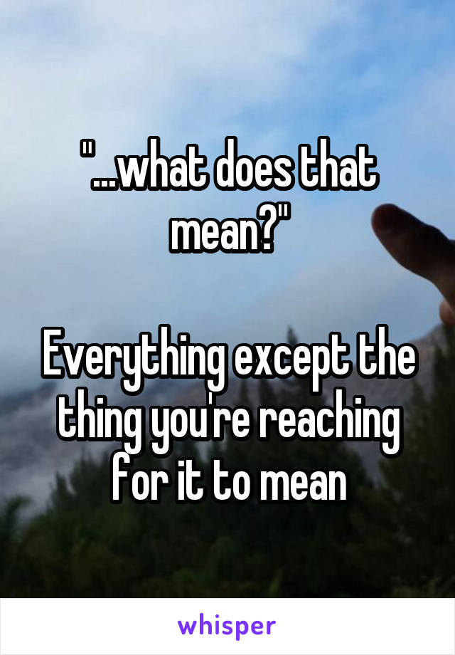 """""""...what does that mean?""""  Everything except the thing you're reaching for it to mean"""
