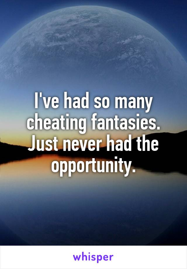 I've had so many cheating fantasies. Just never had the opportunity.