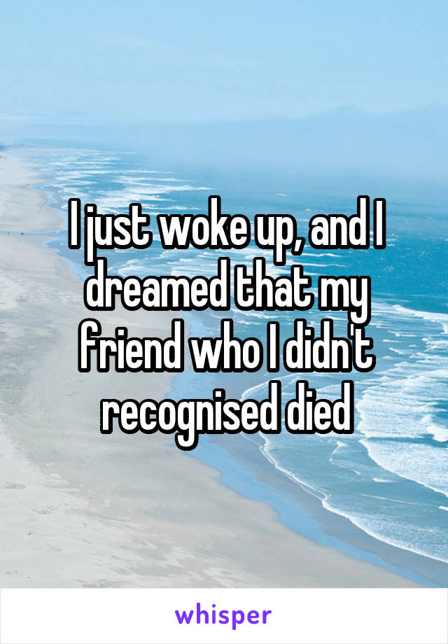 I just woke up, and I dreamed that my friend who I didn't recognised died