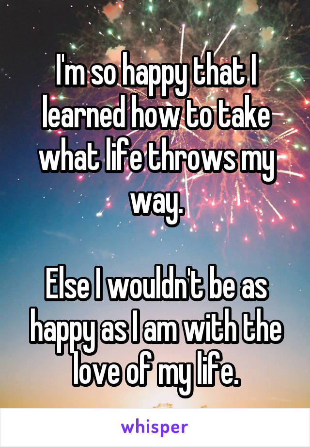 I'm so happy that I learned how to take what life throws my way.  Else I wouldn't be as happy as I am with the love of my life.