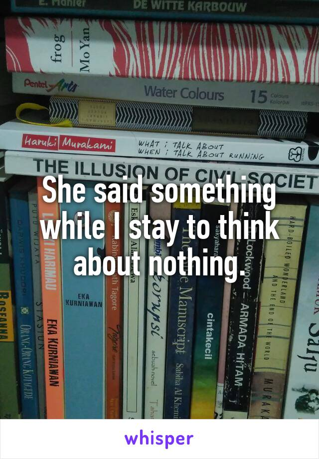 She said something while I stay to think about nothing.