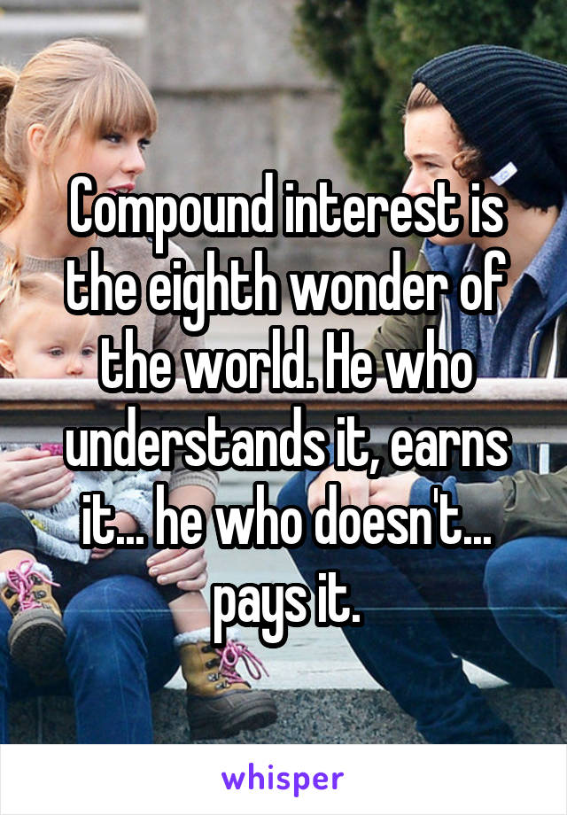 Compound interest is the eighth wonder of the world. He who understands it, earns it... he who doesn't... pays it.