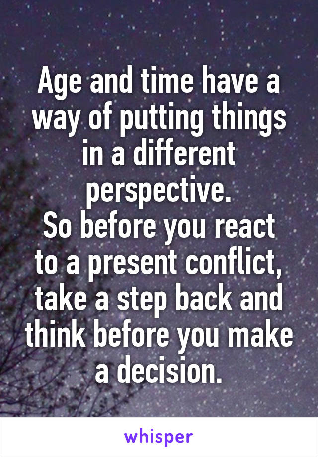 Age and time have a way of putting things in a different perspective. So before you react to a present conflict, take a step back and think before you make a decision.