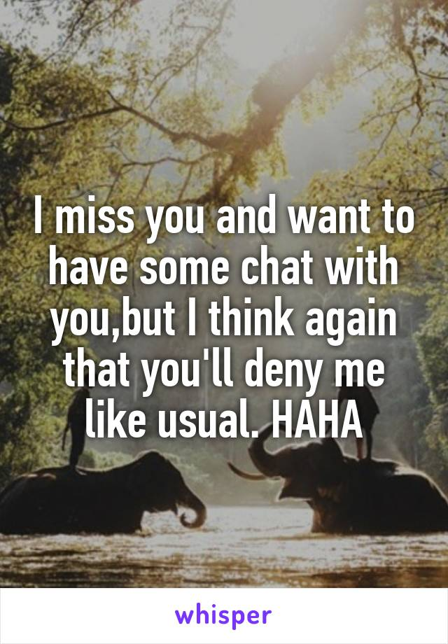 I miss you and want to have some chat with you,but I think again that you'll deny me like usual. HAHA