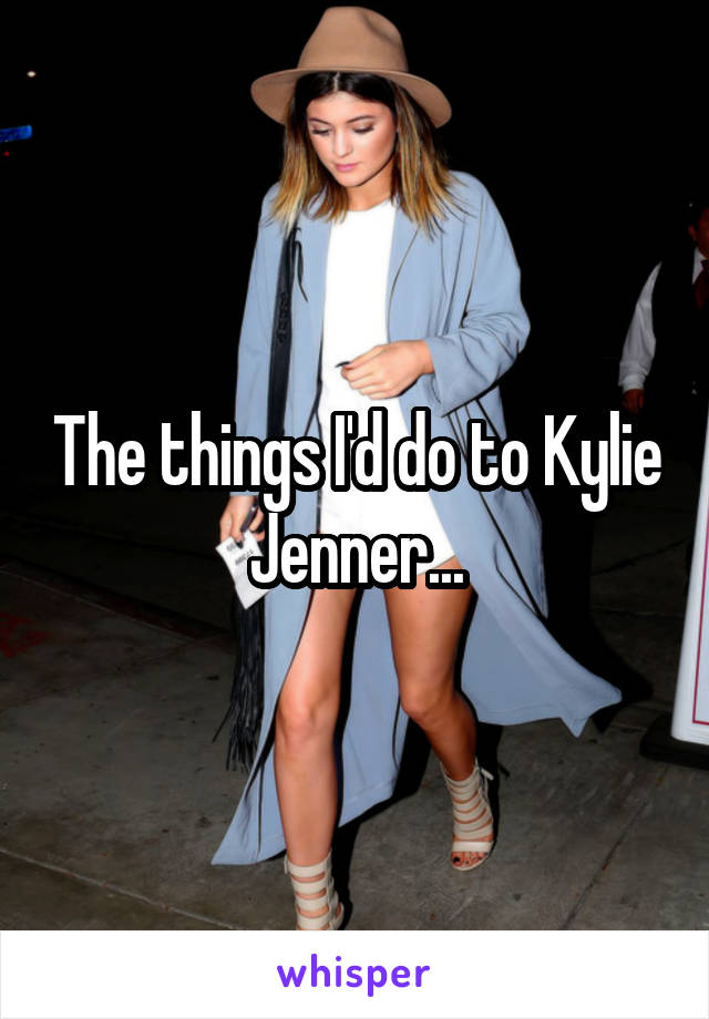 The things I'd do to Kylie Jenner...