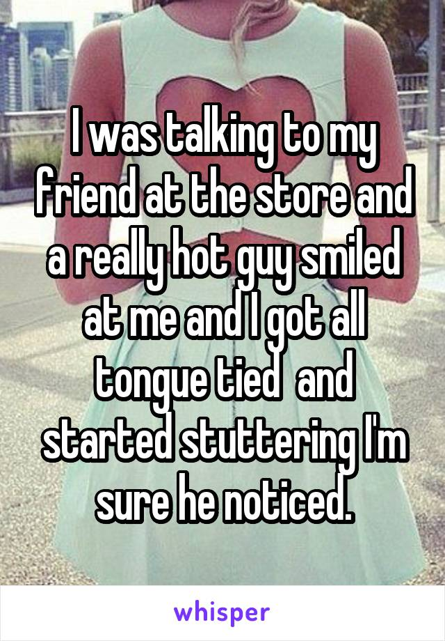 I was talking to my friend at the store and a really hot guy smiled at me and I got all tongue tied  and started stuttering I'm sure he noticed.