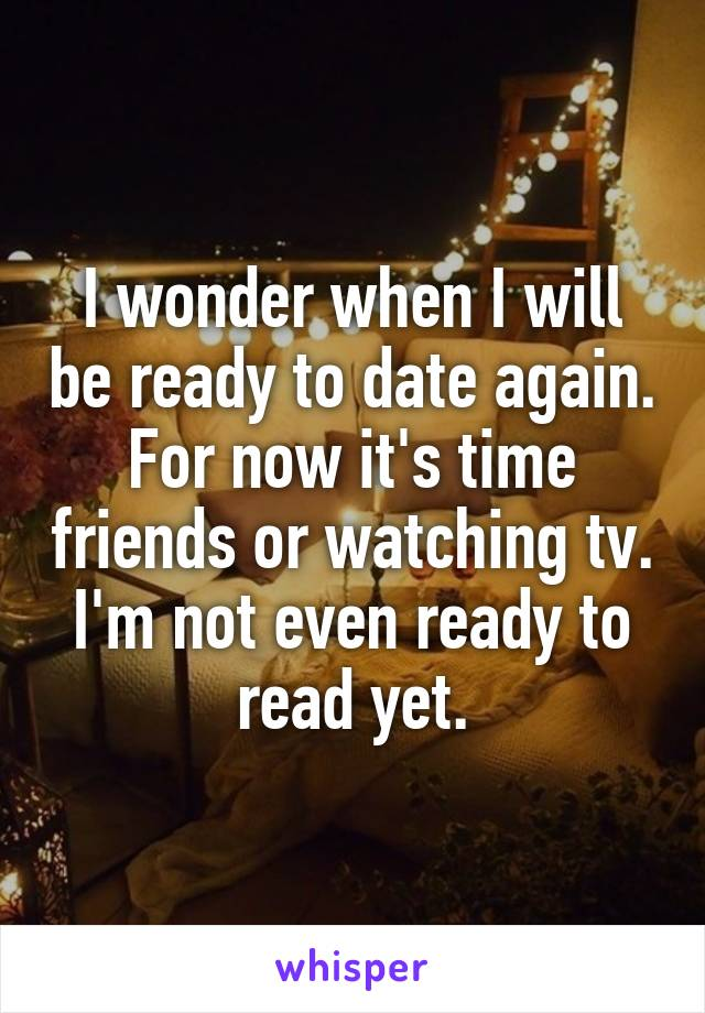 I wonder when I will be ready to date again. For now it's time friends or watching tv. I'm not even ready to read yet.