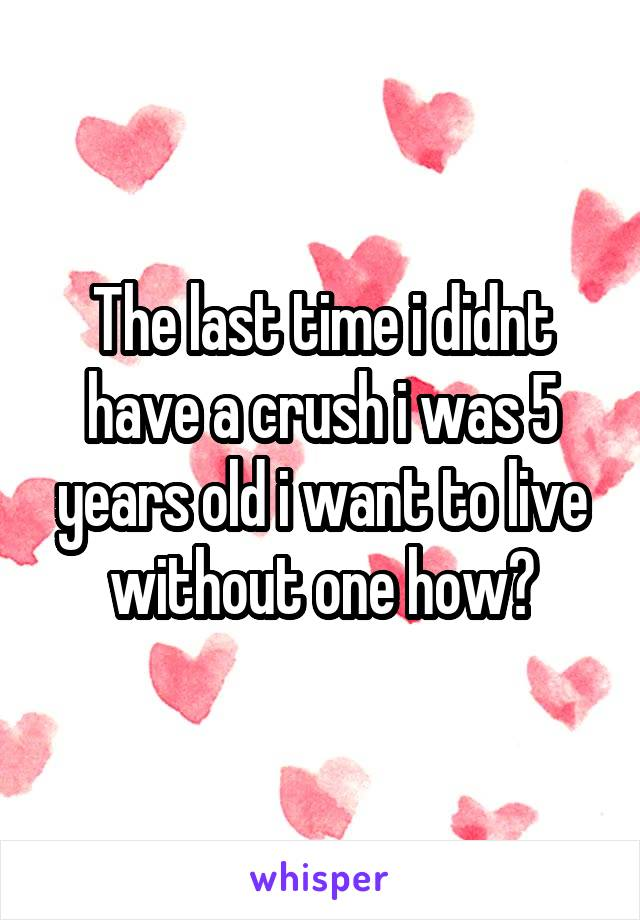The last time i didnt have a crush i was 5 years old i want to live without one how?