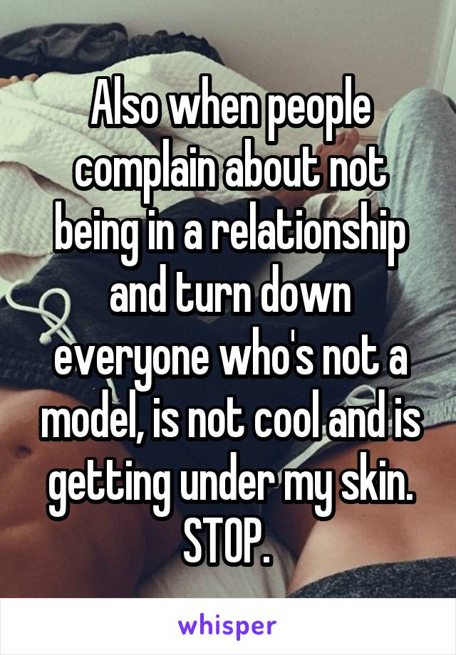 Also when people complain about not being in a relationship and turn down everyone who's not a model, is not cool and is getting under my skin. STOP.