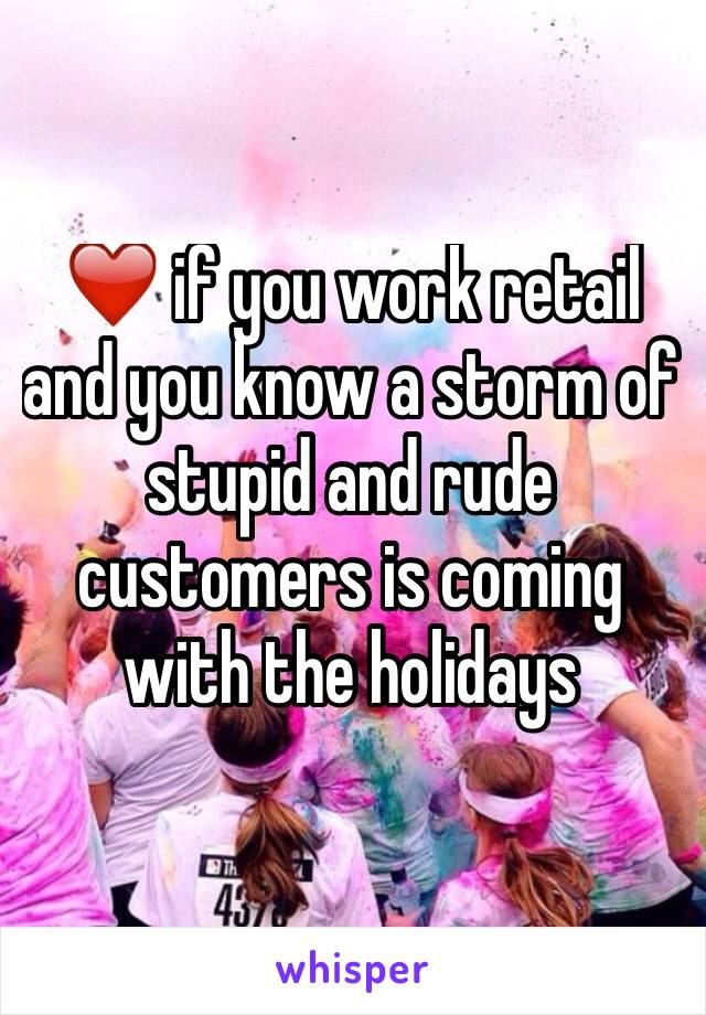 ❤️ if you work retail and you know a storm of stupid and rude customers is coming with the holidays