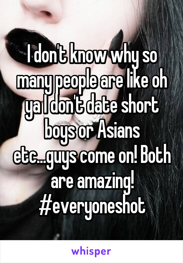 I don't know why so many people are like oh ya I don't date short boys or Asians etc...guys come on! Both are amazing! #everyoneshot
