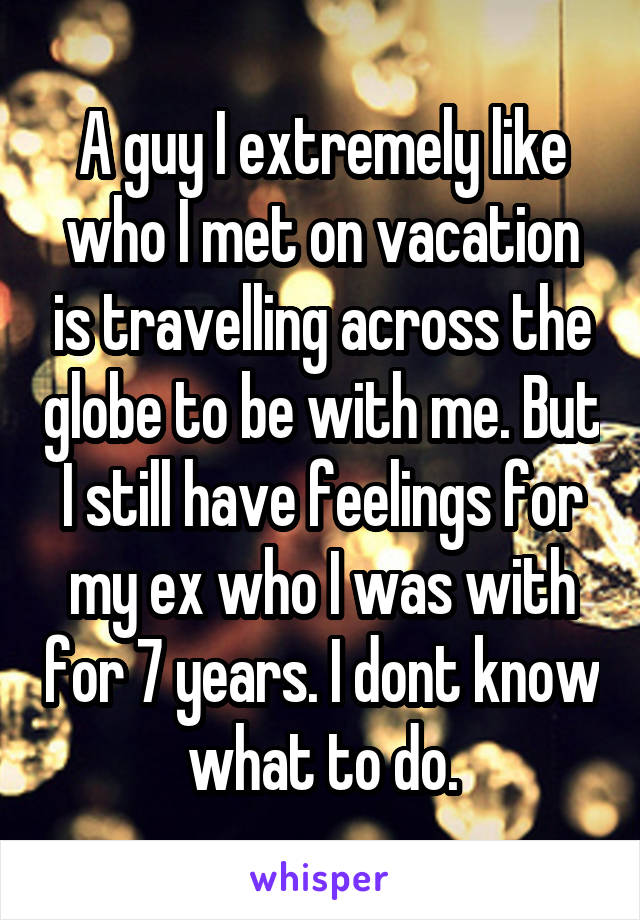 A guy I extremely like who I met on vacation is travelling across the globe to be with me. But I still have feelings for my ex who I was with for 7 years. I dont know what to do.