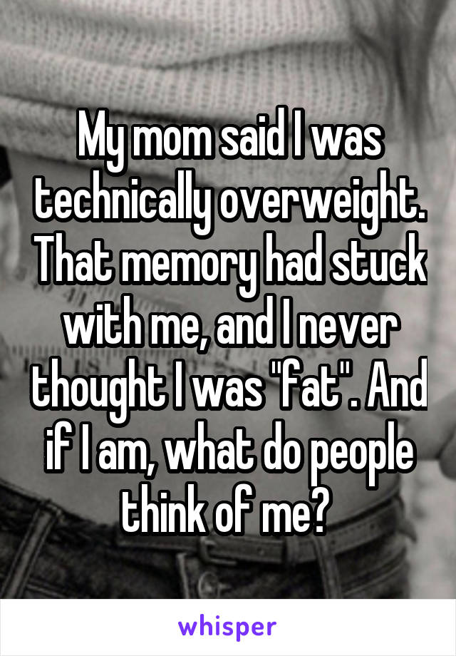 "My mom said I was technically overweight. That memory had stuck with me, and I never thought I was ""fat"". And if I am, what do people think of me?"