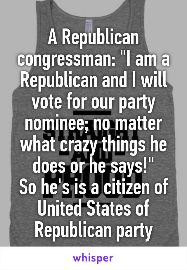 """A Republican congressman: """"I am a Republican and I will vote for our party nominee; no matter what crazy things he does or he says!"""" So he's is a citizen of United States of Republican party"""