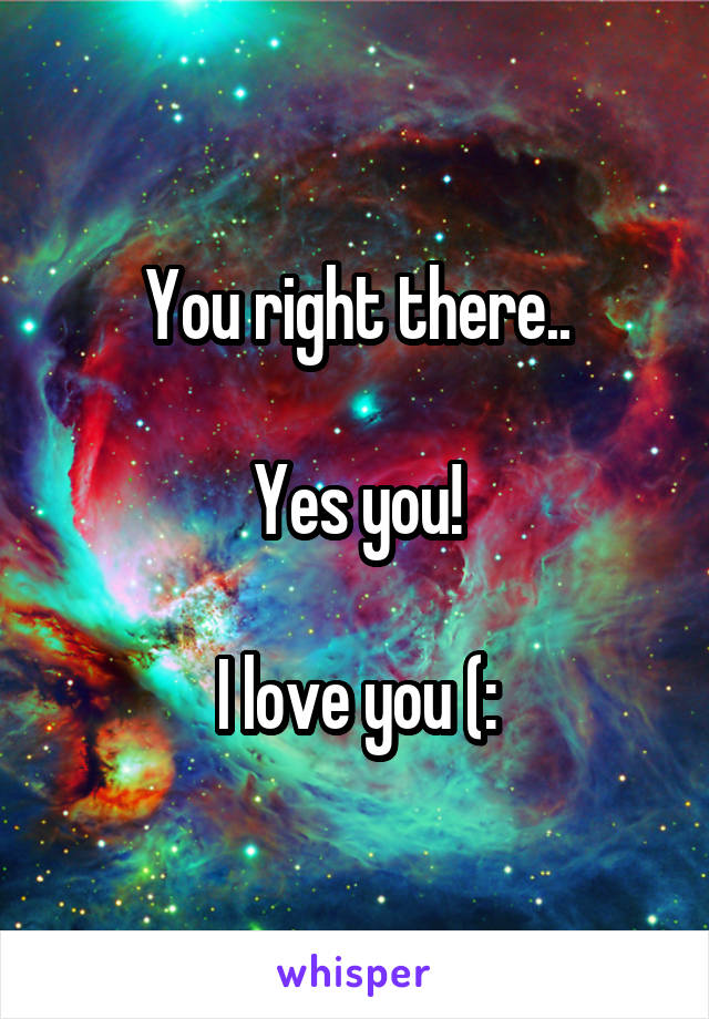 You right there..  Yes you!  I love you (: