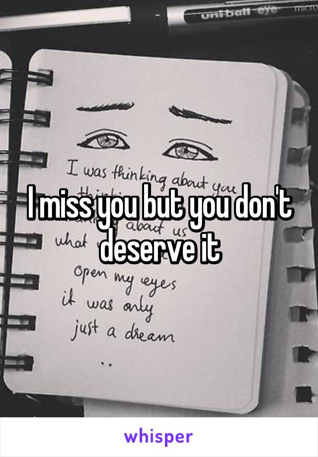 I miss you but you don't deserve it