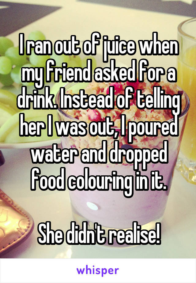 I ran out of juice when my friend asked for a drink. Instead of telling her I was out, I poured water and dropped food colouring in it.  She didn't realise!