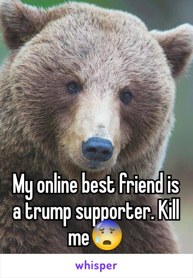 My online best friend is a trump supporter. Kill me😰