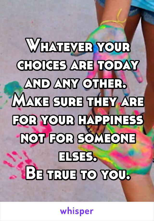 Whatever your choices are today and any other.  Make sure they are for your happiness not for someone elses. Be true to you.