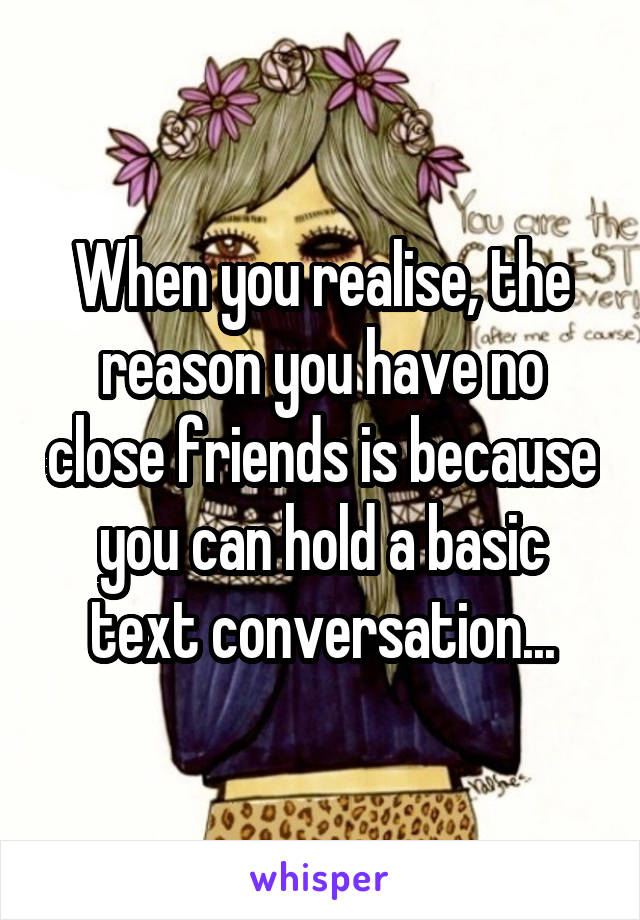 When you realise, the reason you have no close friends is because you can hold a basic text conversation...