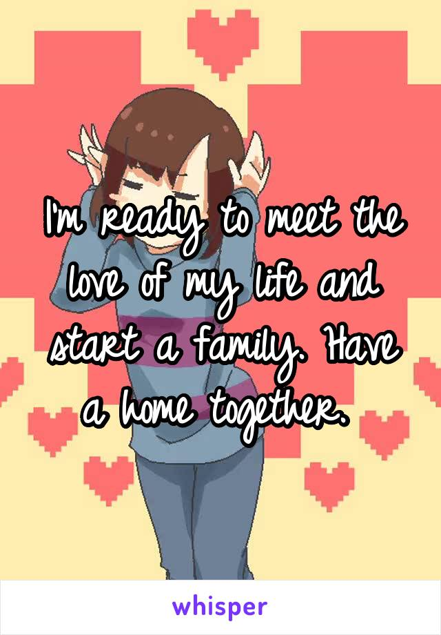 I'm ready to meet the love of my life and start a family. Have a home together.