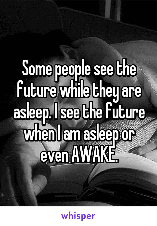Some people see the future while they are asleep. I see the future when I am asleep or even AWAKE.