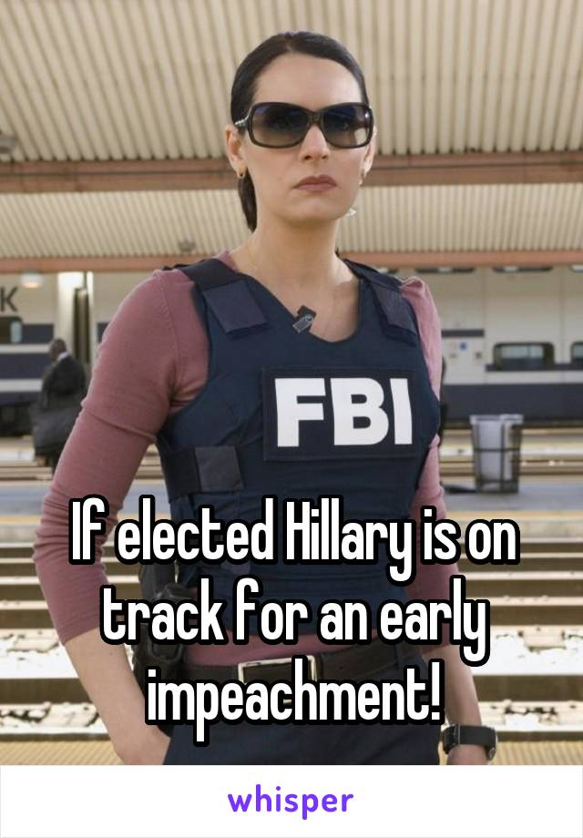 If elected Hillary is on track for an early impeachment!