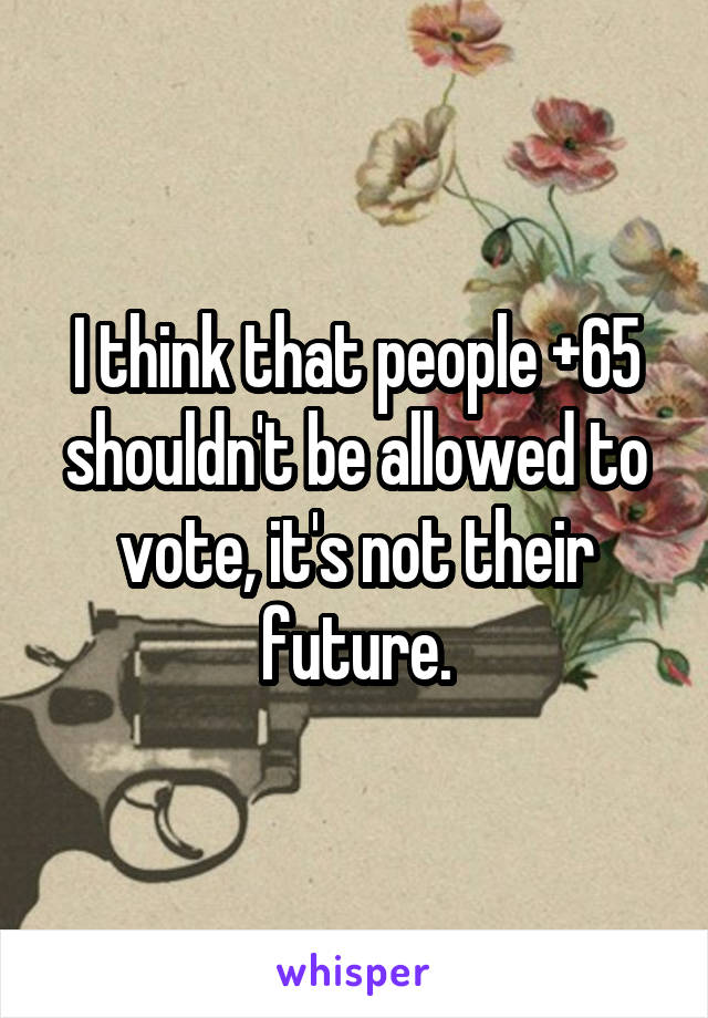 I think that people +65 shouldn't be allowed to vote, it's not their future.