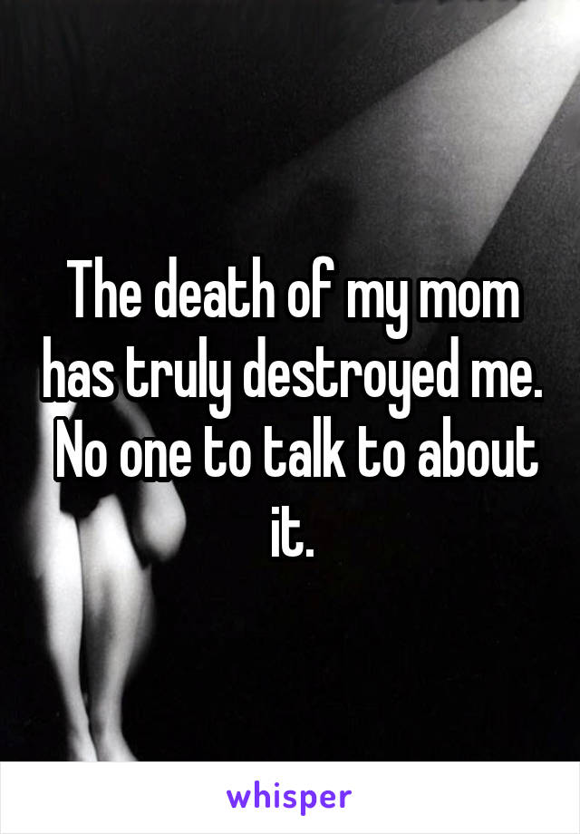 The death of my mom has truly destroyed me.  No one to talk to about it.