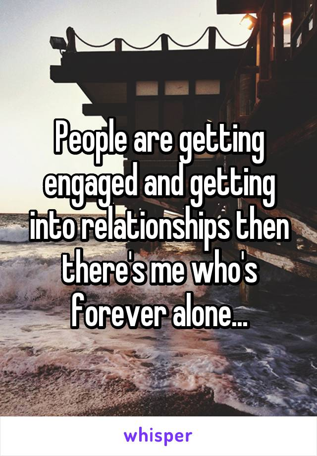 People are getting engaged and getting into relationships then there's me who's forever alone...
