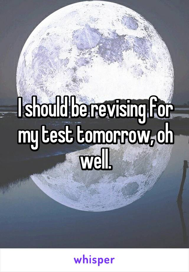 I should be revising for my test tomorrow, oh well.