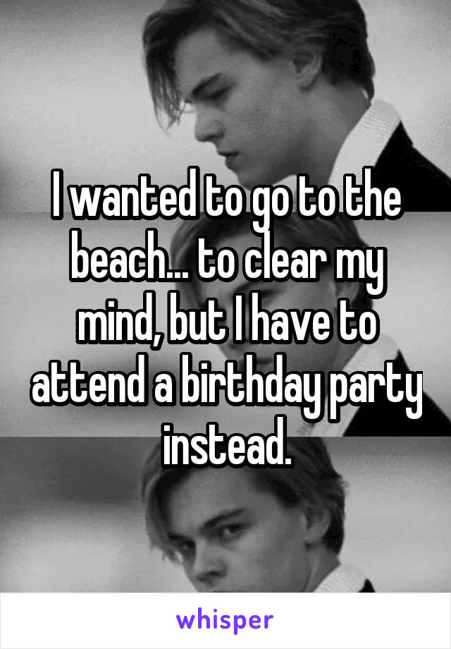 I wanted to go to the beach... to clear my mind, but I have to attend a birthday party instead.