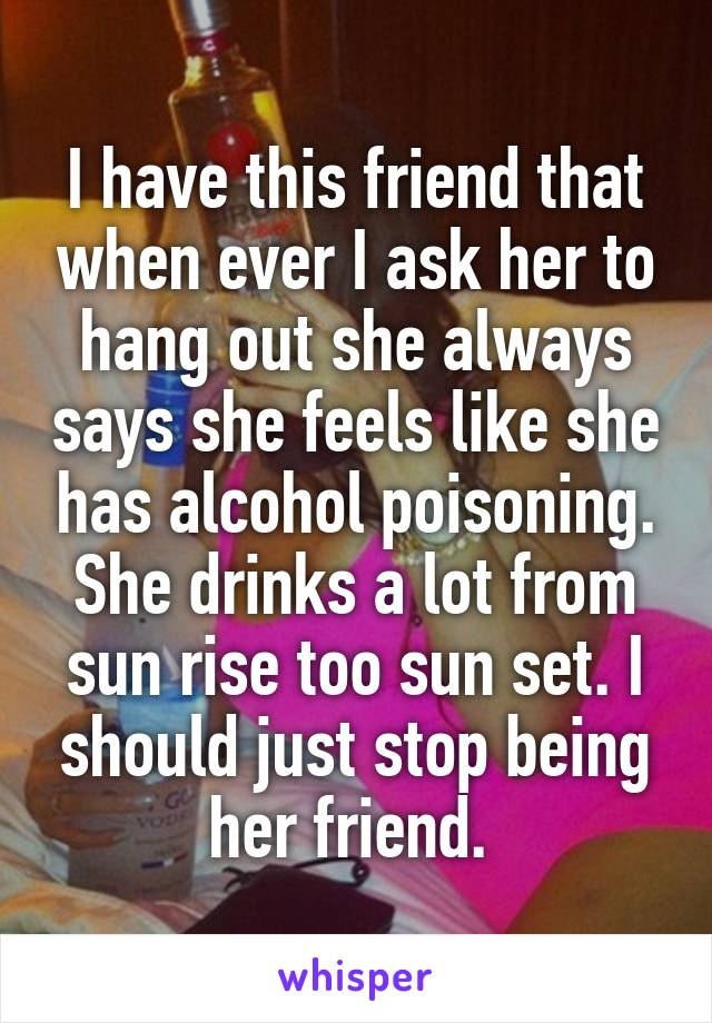 I have this friend that when ever I ask her to hang out she always says she feels like she has alcohol poisoning. She drinks a lot from sun rise too sun set. I should just stop being her friend.