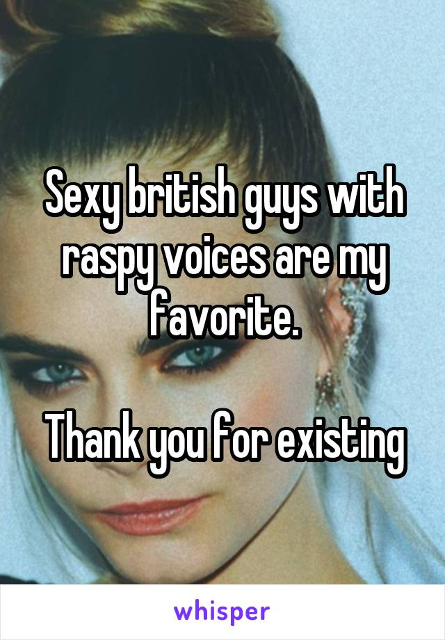 Sexy british guys with raspy voices are my favorite.  Thank you for existing