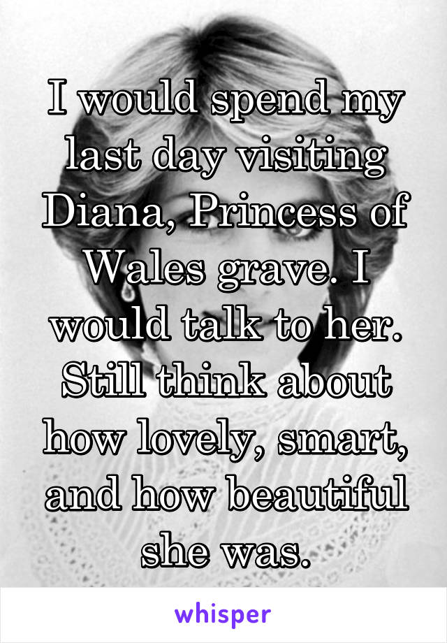 I would spend my last day visiting Diana, Princess of Wales grave. I would talk to her. Still think about how lovely, smart, and how beautiful she was.