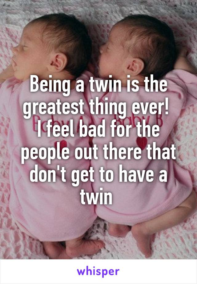 Being a twin is the greatest thing ever!  I feel bad for the people out there that don't get to have a twin