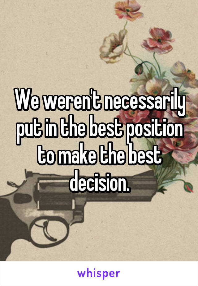 We weren't necessarily put in the best position to make the best decision.
