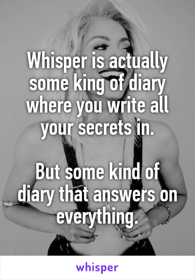 Whisper is actually some king of diary where you write all your secrets in.  But some kind of diary that answers on everything.