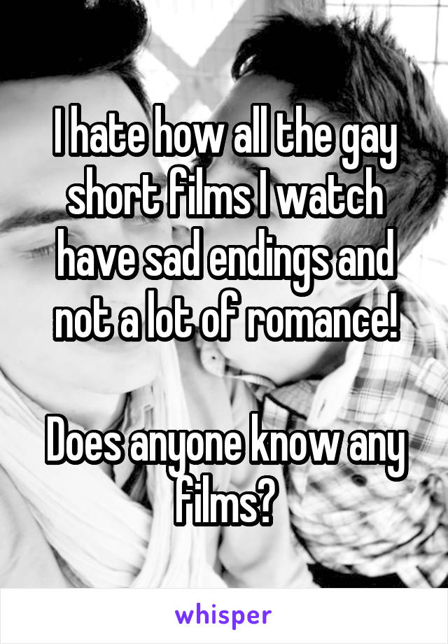 I hate how all the gay short films I watch have sad endings and not a lot of romance!  Does anyone know any films?
