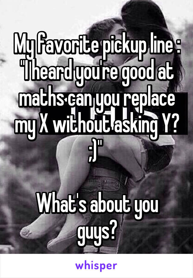 """My favorite pickup line : """"I heard you're good at maths can you replace my X without asking Y? ;)""""   What's about you guys?"""