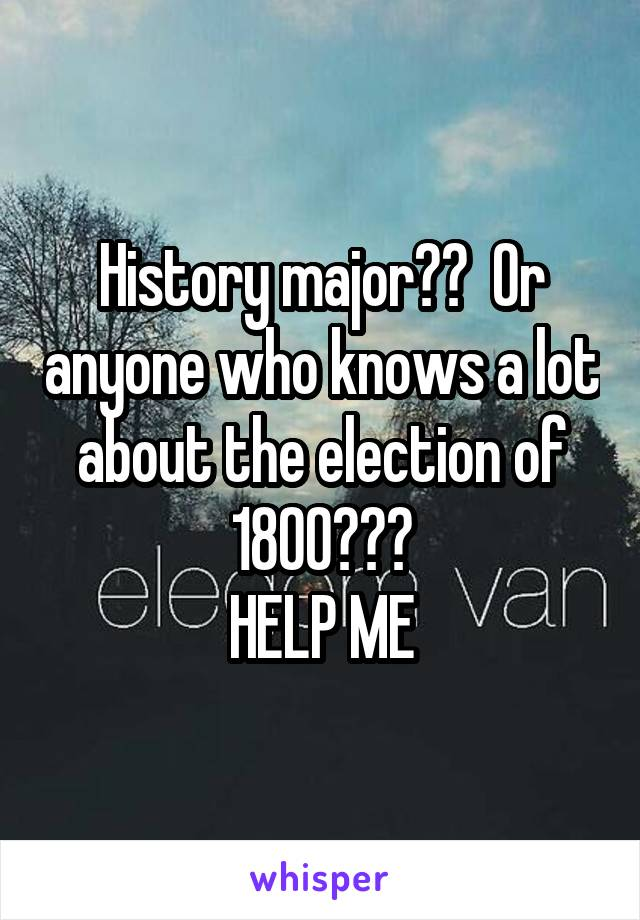 History major??  Or anyone who knows a lot about the election of 1800??? HELP ME