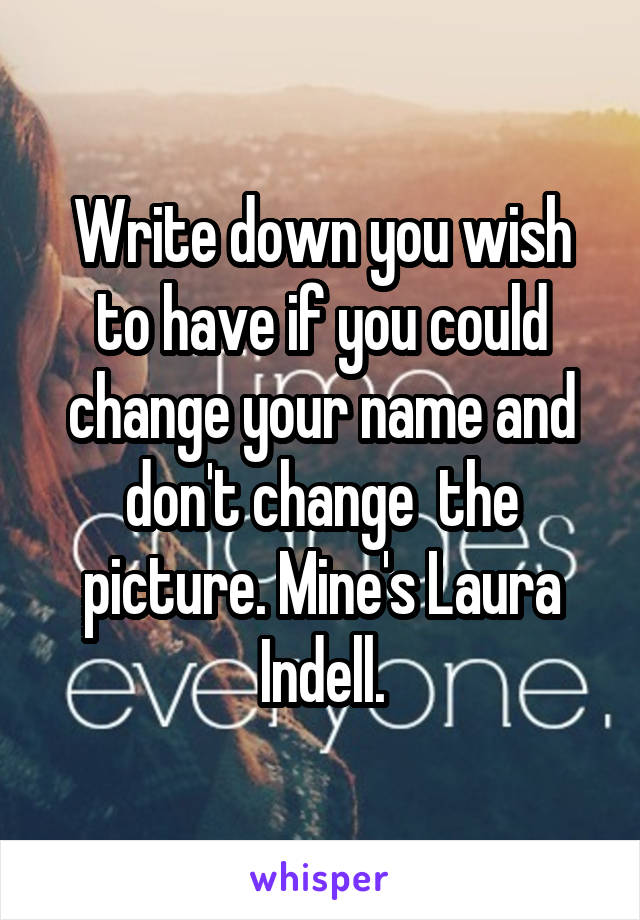 Write down you wish to have if you could change your name and don't change  the picture. Mine's Laura Indell.