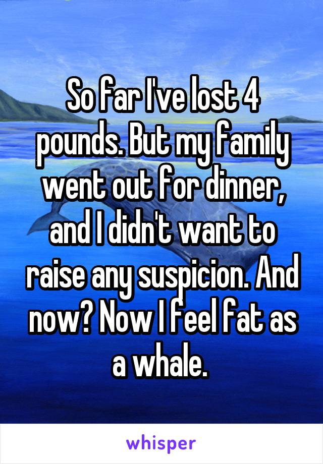 So far I've lost 4 pounds. But my family went out for dinner, and I didn't want to raise any suspicion. And now? Now I feel fat as a whale.