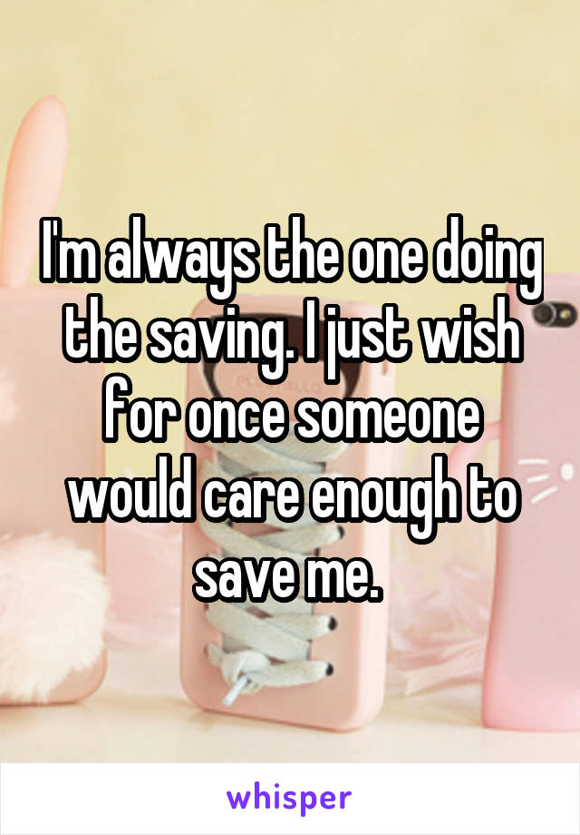 I'm always the one doing the saving. I just wish for once someone would care enough to save me.