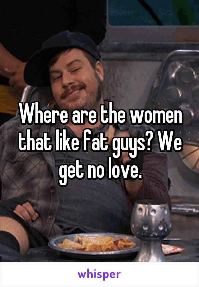 Where are the women that like fat guys? We get no love.