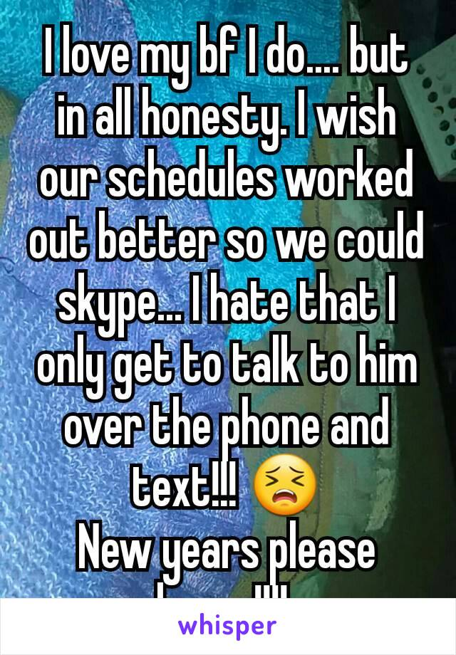 I love my bf I do.... but in all honesty. I wish our schedules worked out better so we could skype... I hate that I only get to talk to him over the phone and text!!! 😣 New years please hurry!!!!