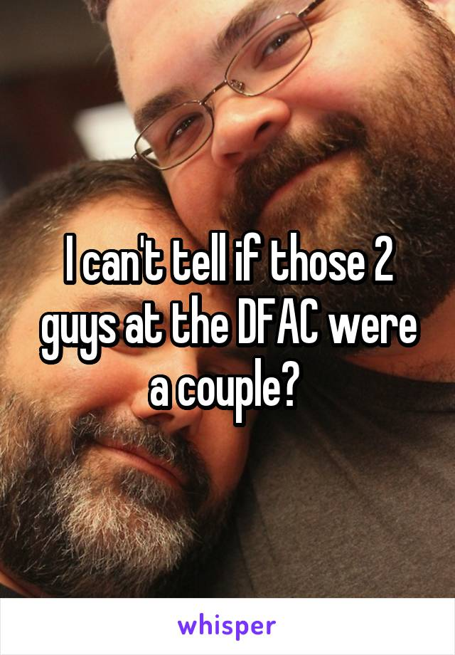 I can't tell if those 2 guys at the DFAC were a couple?