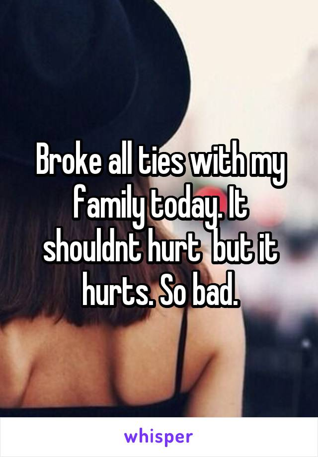Broke all ties with my family today. It shouldnt hurt  but it hurts. So bad.