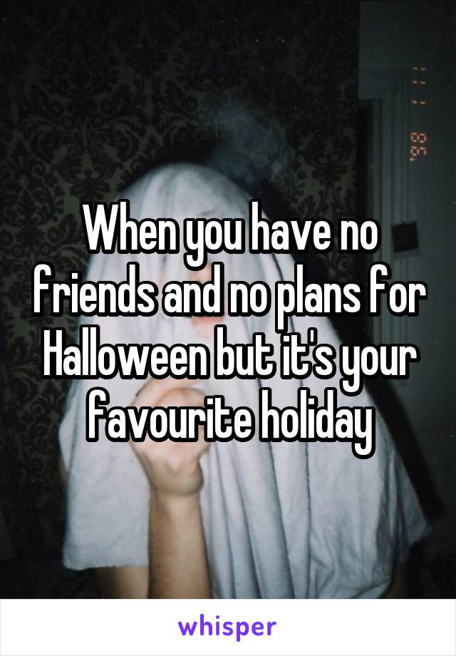 When you have no friends and no plans for Halloween but it's your favourite holiday